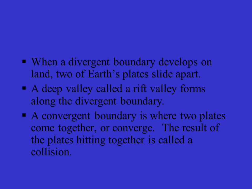 When a divergent boundary develops on land, two of Earth's plates slide apart.