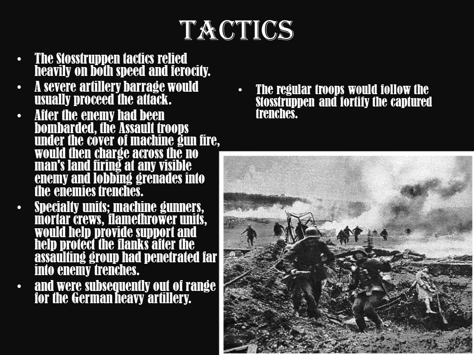 Tactics The Stosstruppen tactics relied heavily on both speed and ferocity. A severe artillery barrage would usually proceed the attack.
