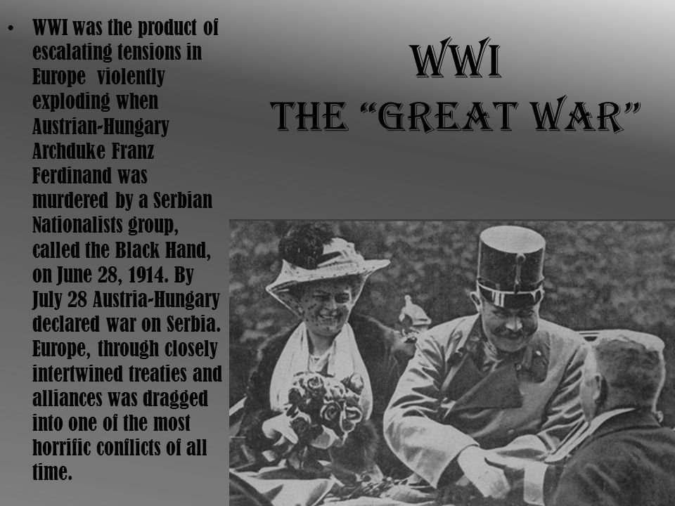 WWI was the product of escalating tensions in Europe violently exploding when Austrian-Hungary Archduke Franz Ferdinand was murdered by a Serbian Nationalists group, called the Black Hand, on June 28, 1914. By July 28 Austria-Hungary declared war on Serbia. Europe, through closely intertwined treaties and alliances was dragged into one of the most horrific conflicts of all time.