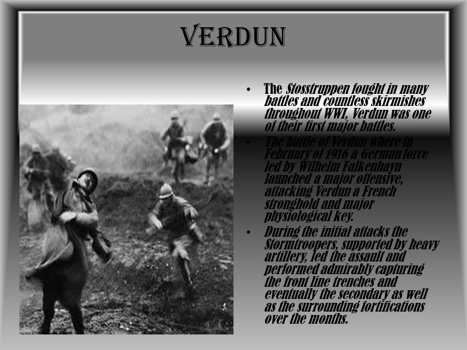 Verdun The Stosstruppen fought in many battles and countless skirmishes throughout WWI, Verdun was one of their first major battles.