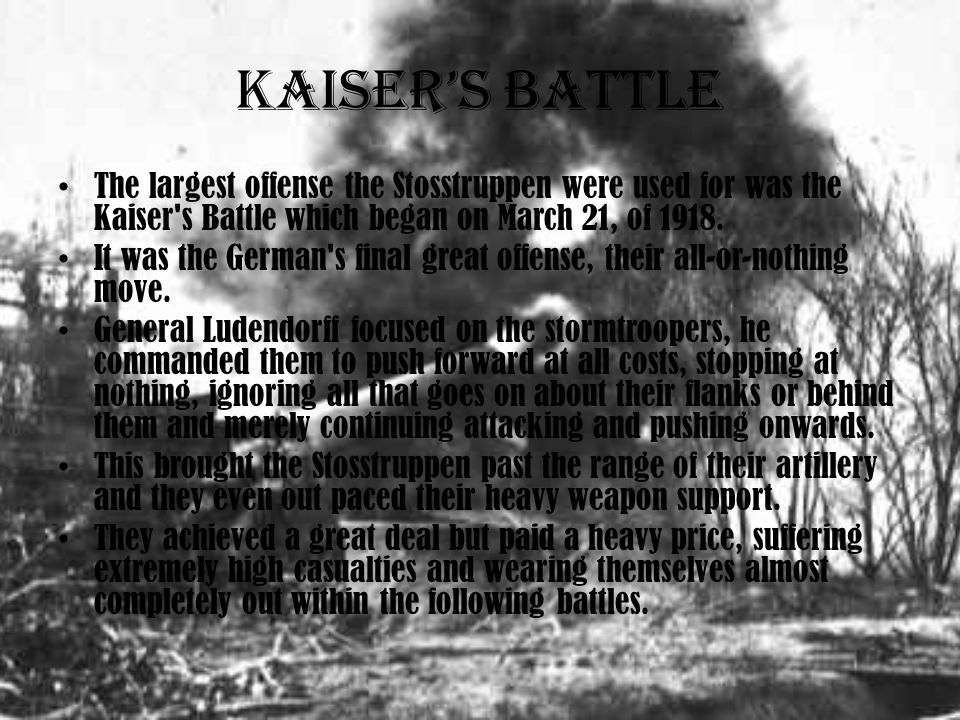 Kaiser's Battle The largest offense the Stosstruppen were used for was the Kaiser s Battle which began on March 21, of 1918.