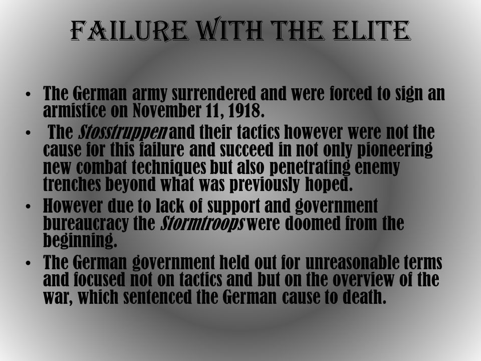 Failure with the Elite The German army surrendered and were forced to sign an armistice on November 11, 1918.