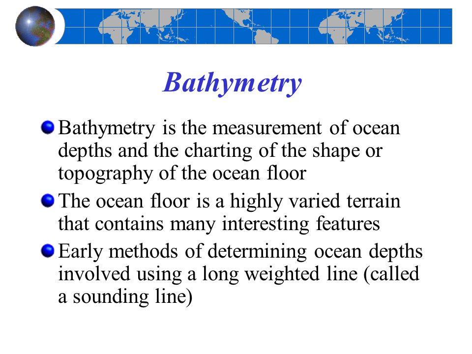 Bathymetry Bathymetry is the measurement of ocean depths and the charting of the shape or topography of the ocean floor.