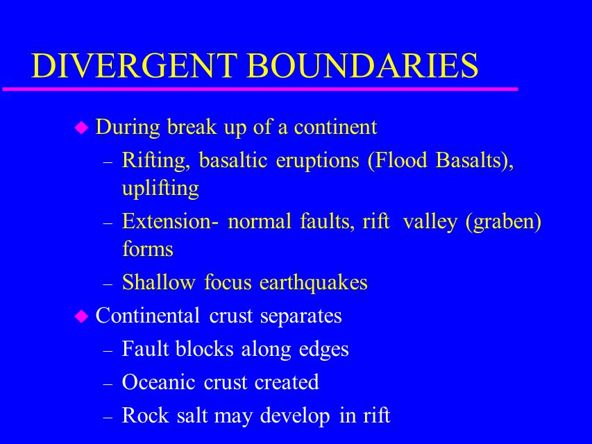 DIVERGENT BOUNDARIES During break up of a continent