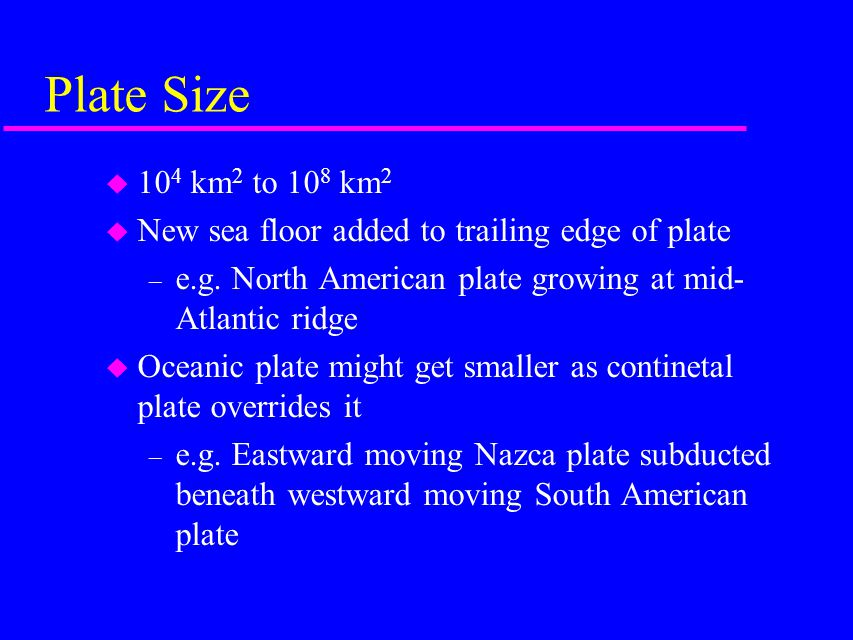Plate Size 104 km2 to 108 km2. New sea floor added to trailing edge of plate. e.g. North American plate growing at mid-Atlantic ridge.