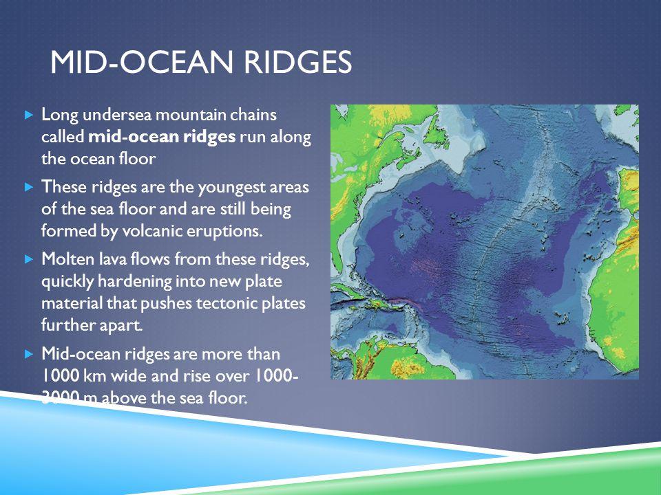 Mid-Ocean ridges Long undersea mountain chains called mid-ocean ridges run along the ocean floor.