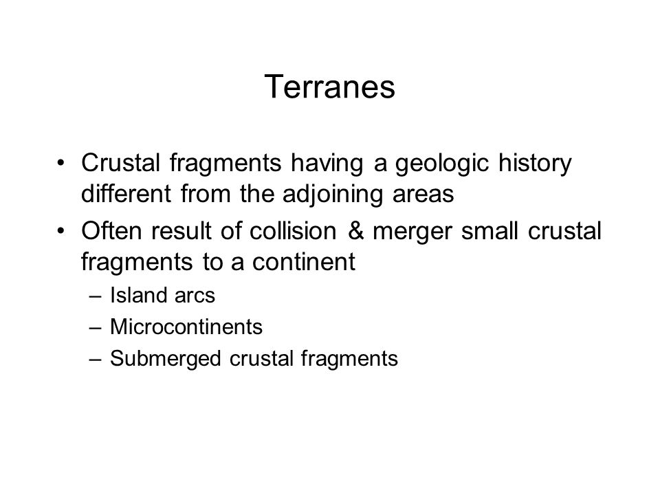 Terranes Crustal fragments having a geologic history different from the adjoining areas.