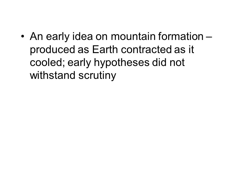 An early idea on mountain formation – produced as Earth contracted as it cooled; early hypotheses did not withstand scrutiny