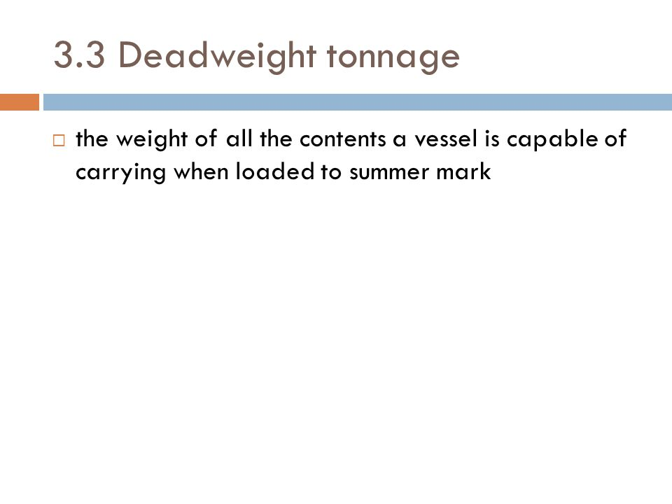 3.3 Deadweight tonnage the weight of all the contents a vessel is capable of carrying when loaded to summer mark.