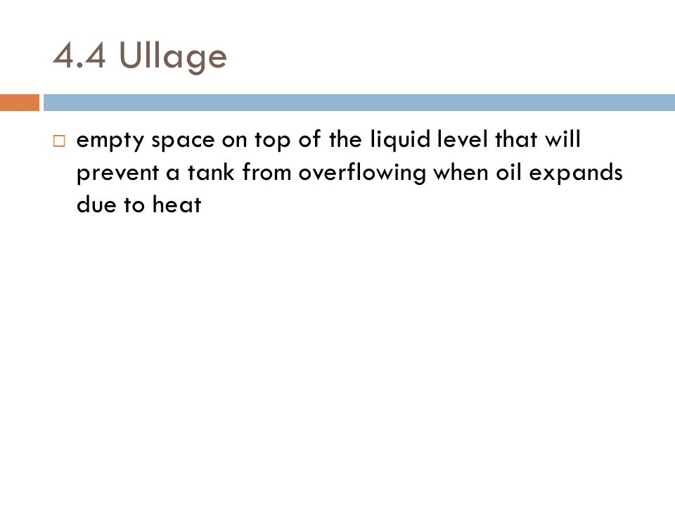 4.4 Ullage empty space on top of the liquid level that will prevent a tank from overflowing when oil expands due to heat.