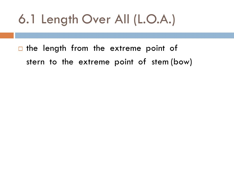 6.1 Length Over All (L.O.A.) the length from the extreme point of
