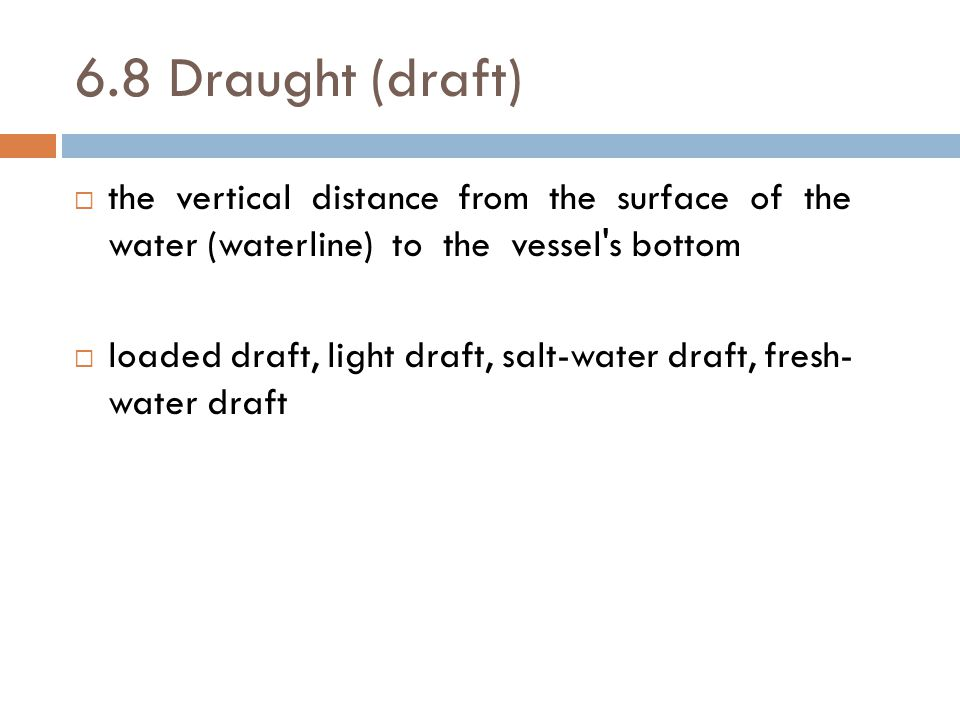 6.8 Draught (draft) the vertical distance from the surface of the water (waterline) to the vessel s bottom.