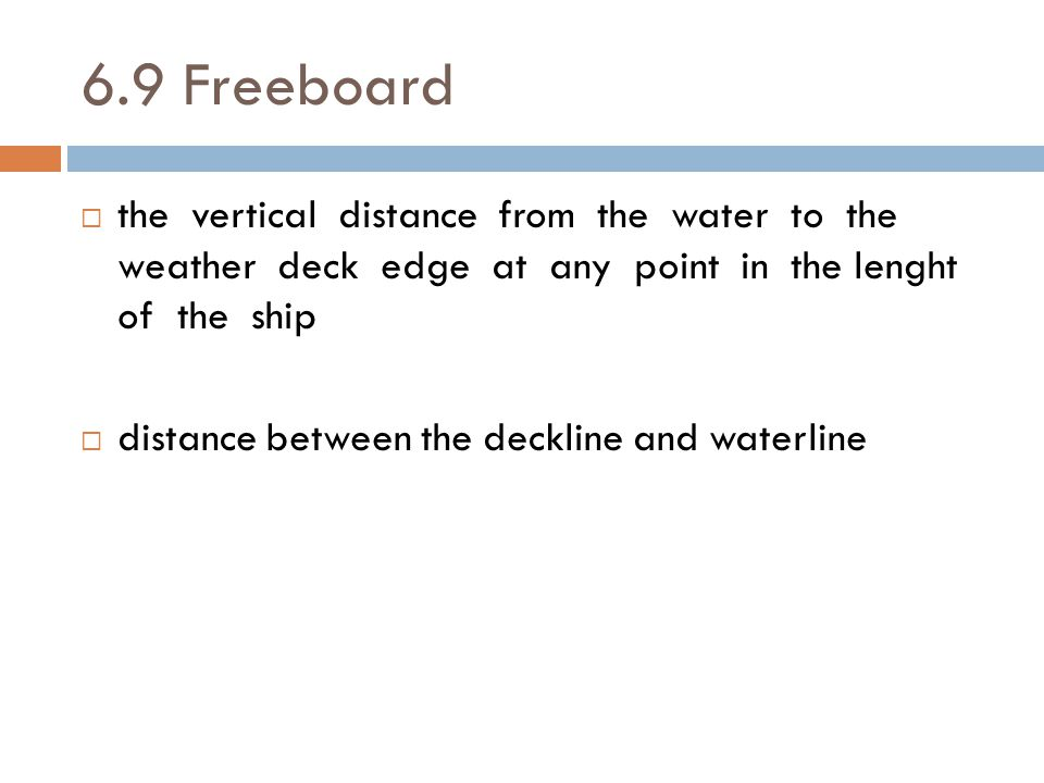 6.9 Freeboard the vertical distance from the water to the weather deck edge at any point in the lenght of the ship