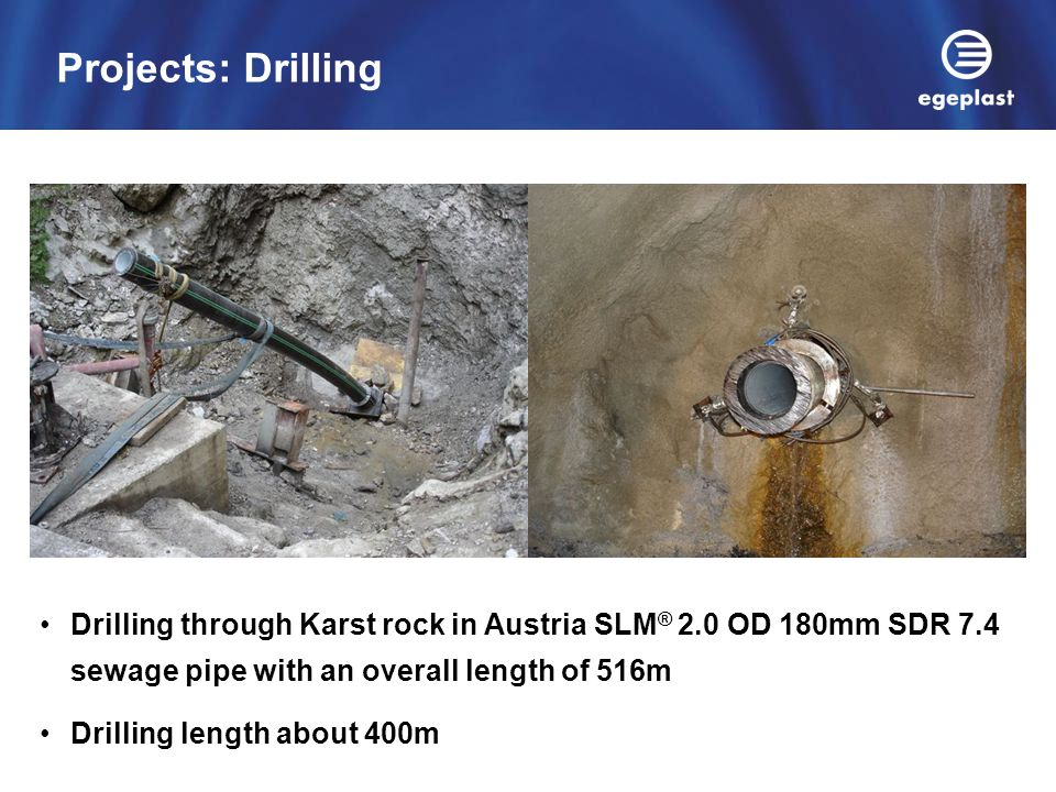 Projects: Drilling Drilling through Karst rock in Austria SLM® 2.0 OD 180mm SDR 7.4 sewage pipe with an overall length of 516m.