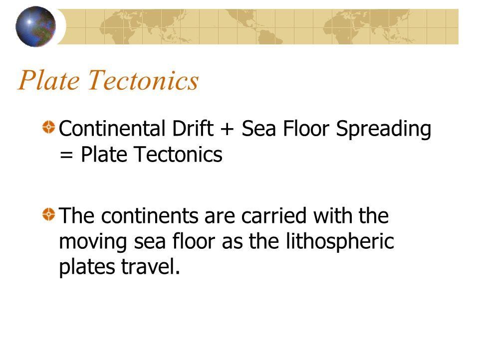 Plate Tectonics Continental Drift + Sea Floor Spreading = Plate Tectonics.