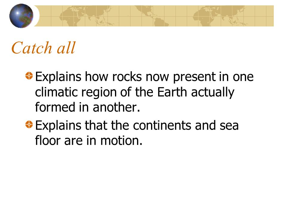 Catch all Explains how rocks now present in one climatic region of the Earth actually formed in another.