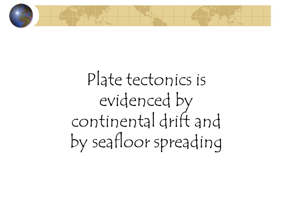 Plate tectonics is evidenced by continental drift and by seafloor spreading