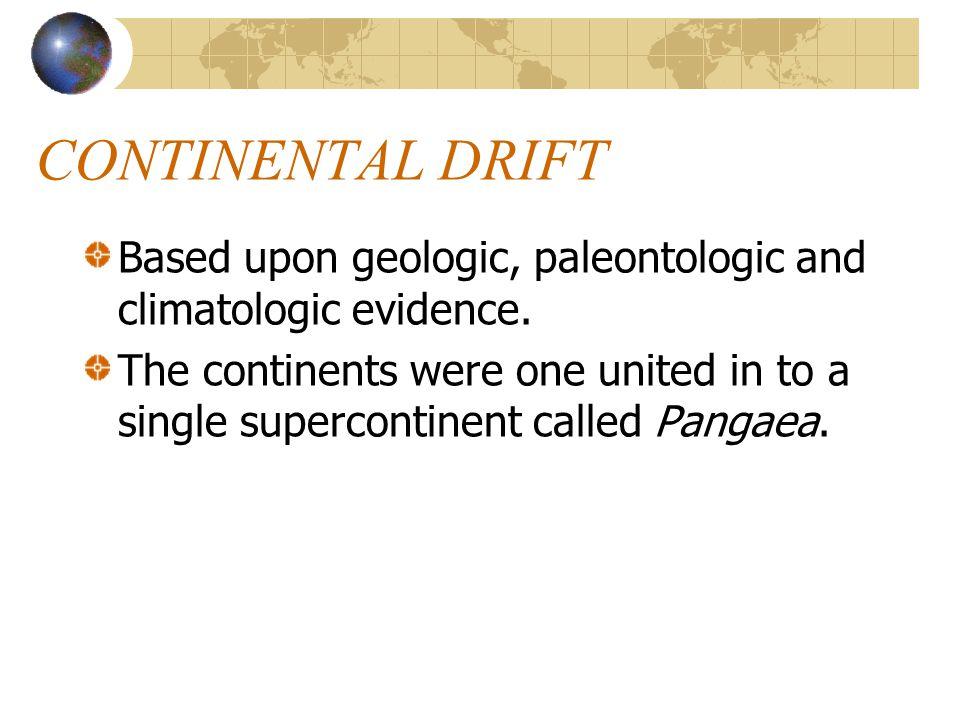 CONTINENTAL DRIFT Based upon geologic, paleontologic and climatologic evidence.