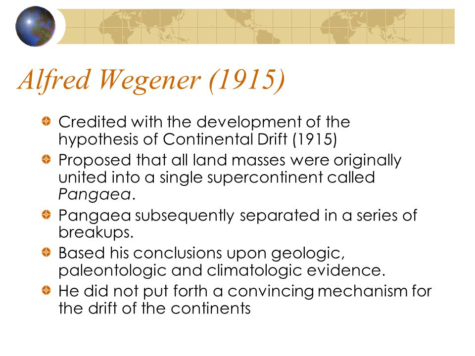 Alfred Wegener (1915) Credited with the development of the hypothesis of Continental Drift (1915)