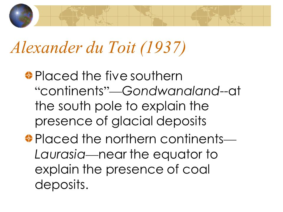Alexander du Toit (1937) Placed the five southern continents —Gondwanaland--at the south pole to explain the presence of glacial deposits.