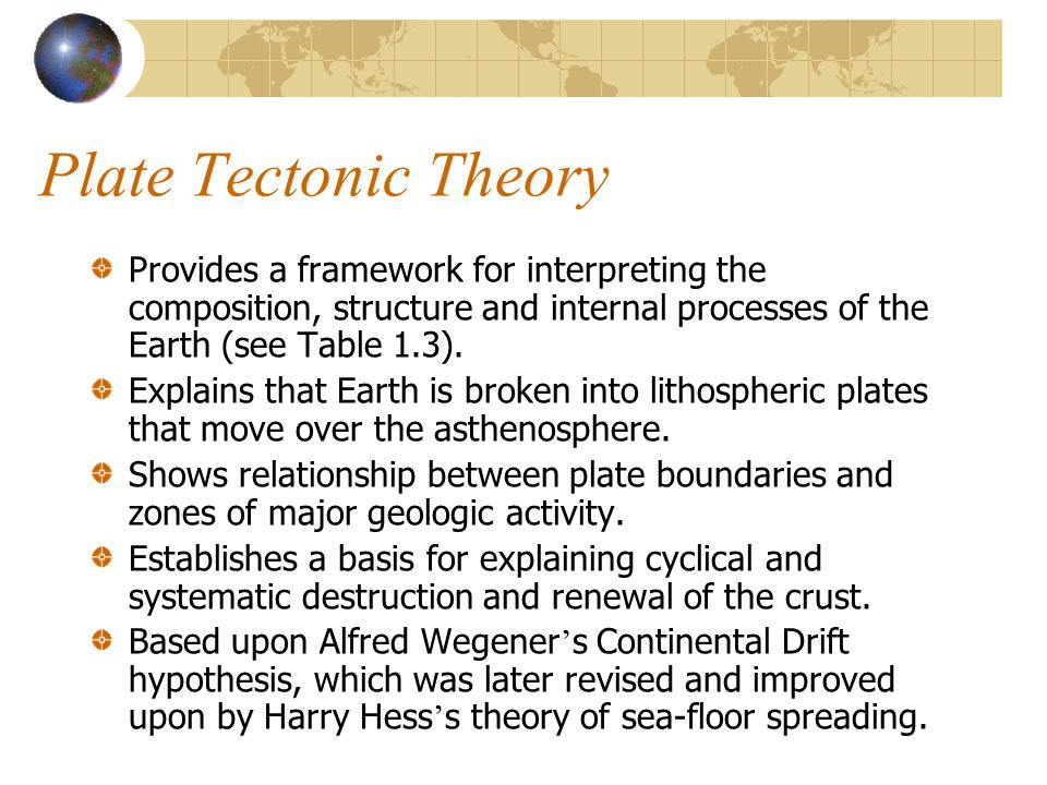 Plate Tectonic Theory Provides a framework for interpreting the composition, structure and internal processes of the Earth (see Table 1.3).