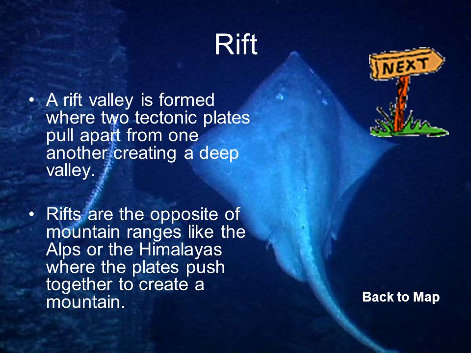 Rift A rift valley is formed where two tectonic plates pull apart from one another creating a deep valley.