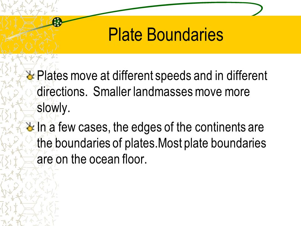 Plate Boundaries Plates move at different speeds and in different directions. Smaller landmasses move more slowly.
