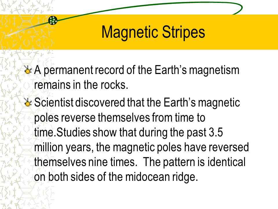 Magnetic Stripes A permanent record of the Earth's magnetism remains in the rocks.