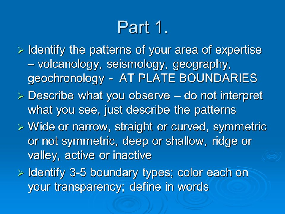 Part 1. Identify the patterns of your area of expertise – volcanology, seismology, geography, geochronology - AT PLATE BOUNDARIES.