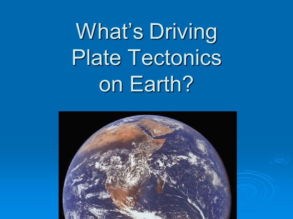 What's Driving Plate Tectonics on Earth