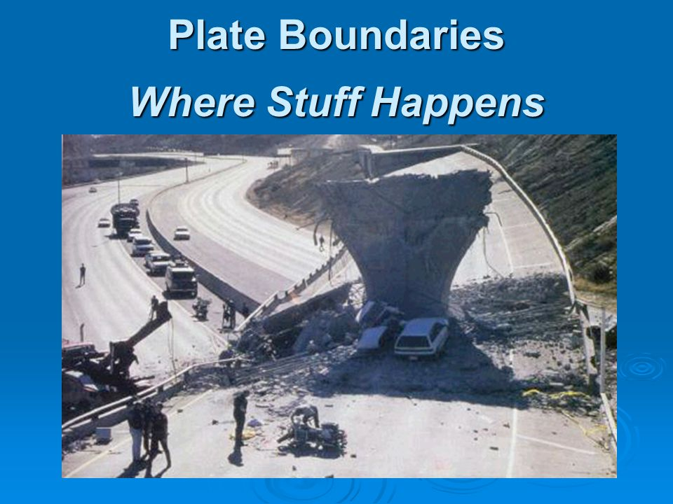 Plate Boundaries Where Stuff Happens