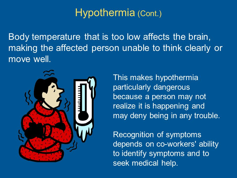 Hypothermia (Cont.) Body temperature that is too low affects the brain, making the affected person unable to think clearly or move well.