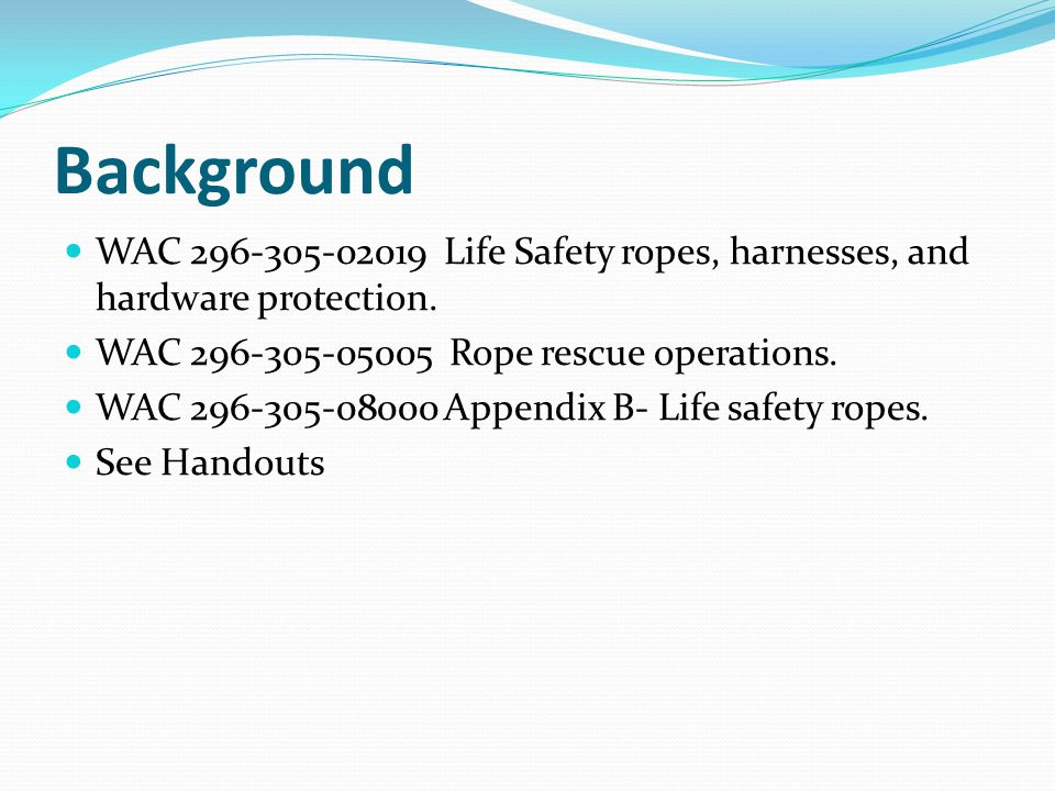 Background WAC 296-305-02019 Life Safety ropes, harnesses, and hardware protection. WAC 296-305-05005 Rope rescue operations.