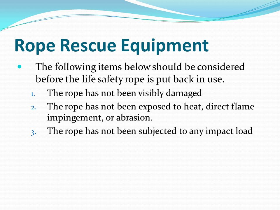 Rope Rescue Equipment The following items below should be considered before the life safety rope is put back in use.