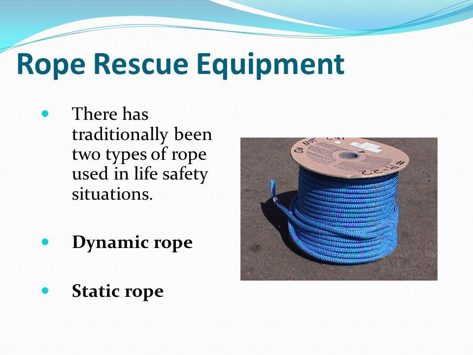 Rope Rescue Equipment There has traditionally been two types of rope used in life safety situations.