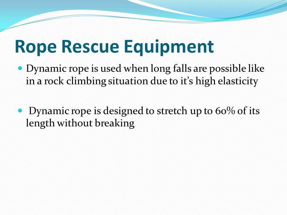 Rope Rescue Equipment Dynamic rope is used when long falls are possible like in a rock climbing situation due to it's high elasticity.