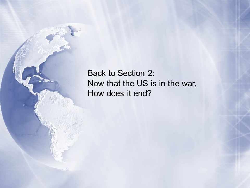 Back to Section 2: Now that the US is in the war, How does it end