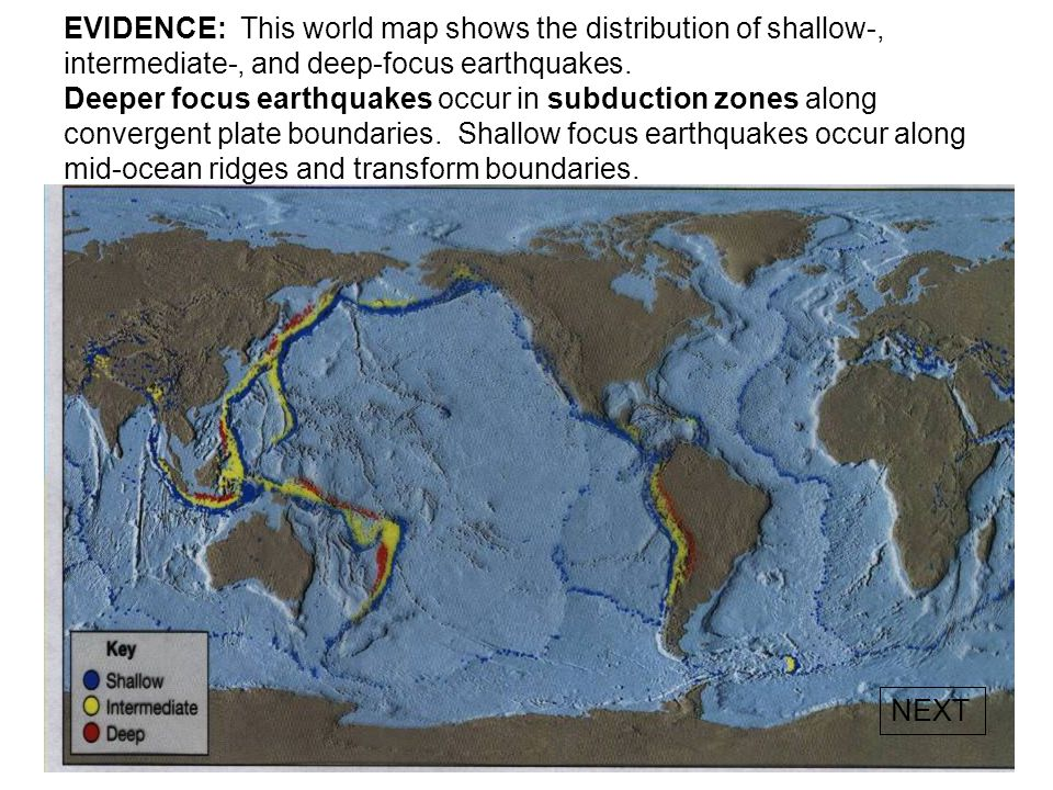 EVIDENCE: This world map shows the distribution of shallow-, intermediate-, and deep-focus earthquakes. Deeper focus earthquakes occur in subduction zones along convergent plate boundaries. Shallow focus earthquakes occur along mid-ocean ridges and transform boundaries.