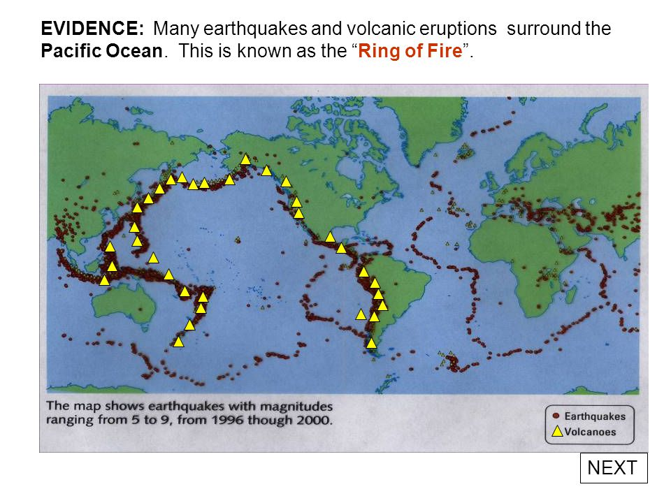 EVIDENCE: Many earthquakes and volcanic eruptions surround the Pacific Ocean. This is known as the Ring of Fire .
