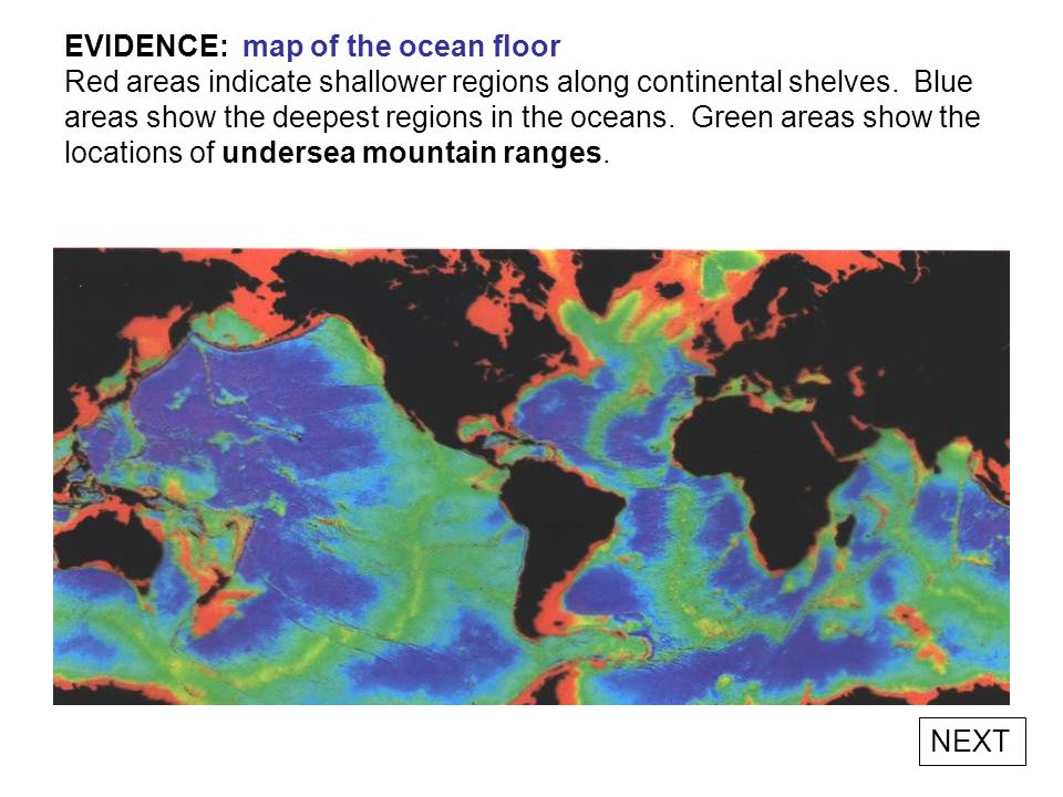 EVIDENCE: map of the ocean floor Red areas indicate shallower regions along continental shelves. Blue areas show the deepest regions in the oceans. Green areas show the locations of undersea mountain ranges.