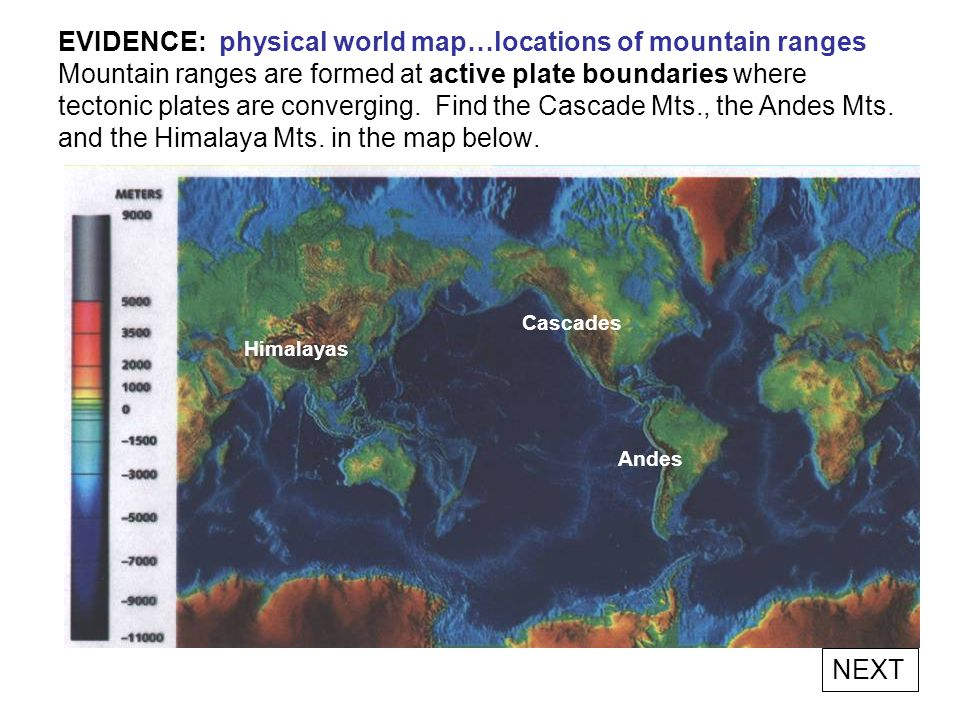 EVIDENCE: physical world map…locations of mountain ranges Mountain ranges are formed at active plate boundaries where tectonic plates are converging. Find the Cascade Mts., the Andes Mts. and the Himalaya Mts. in the map below.