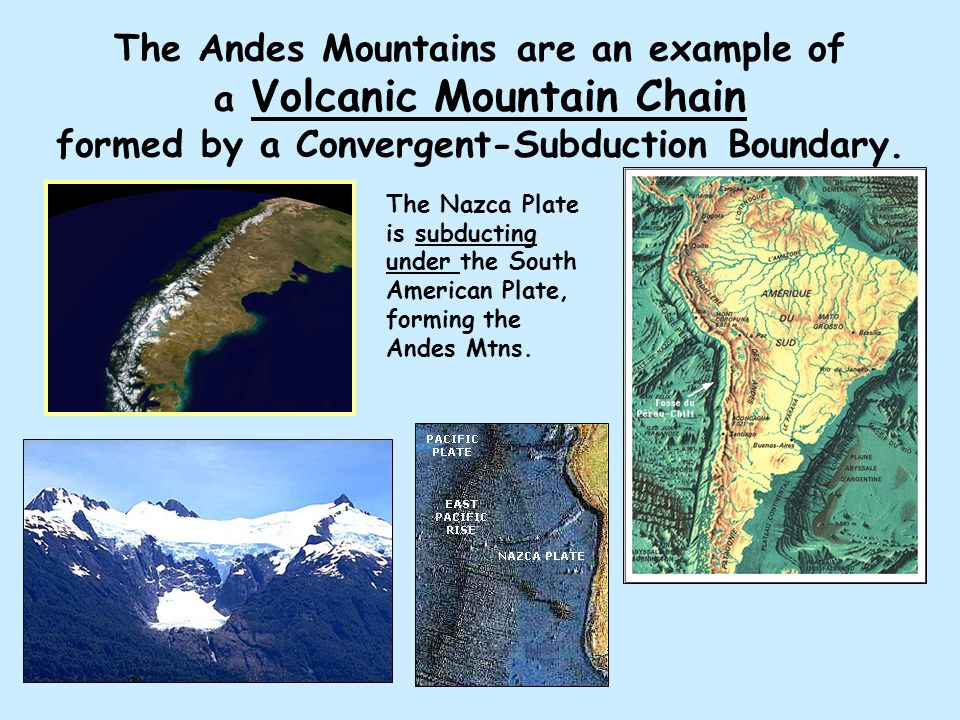 The Andes Mountains are an example of a Volcanic Mountain Chain formed by a Convergent-Subduction Boundary.