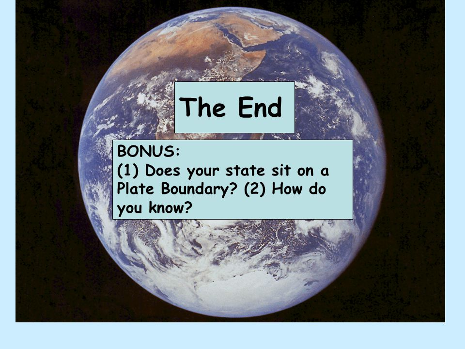 The End BONUS: (1) Does your state sit on a Plate Boundary (2) How do you know