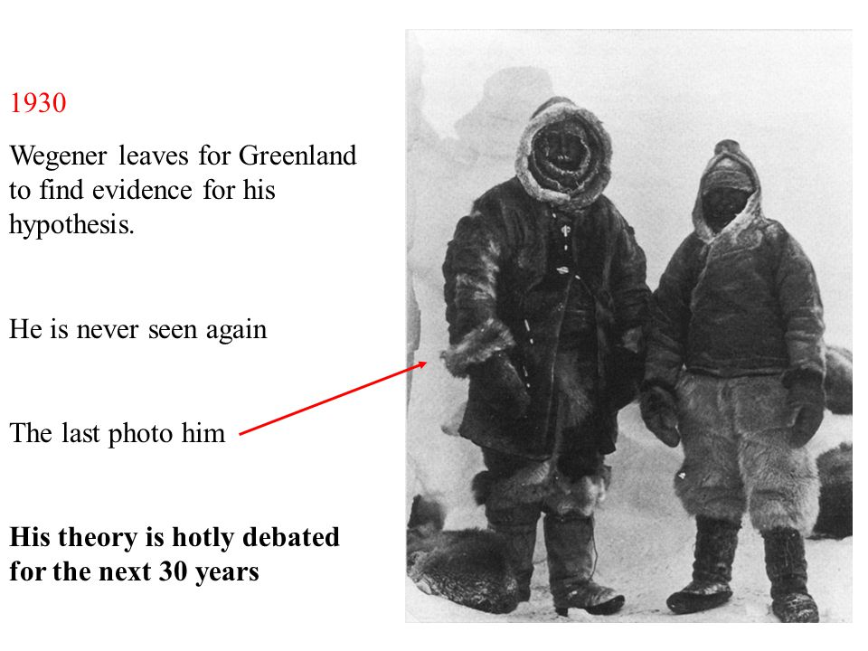 1930 Wegener leaves for Greenland to find evidence for his hypothesis. He is never seen again. The last photo him.