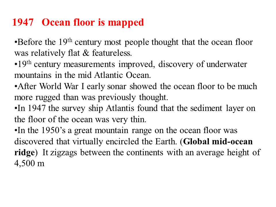 1947 Ocean floor is mapped Before the 19th century most people thought that the ocean floor was relatively flat & featureless.