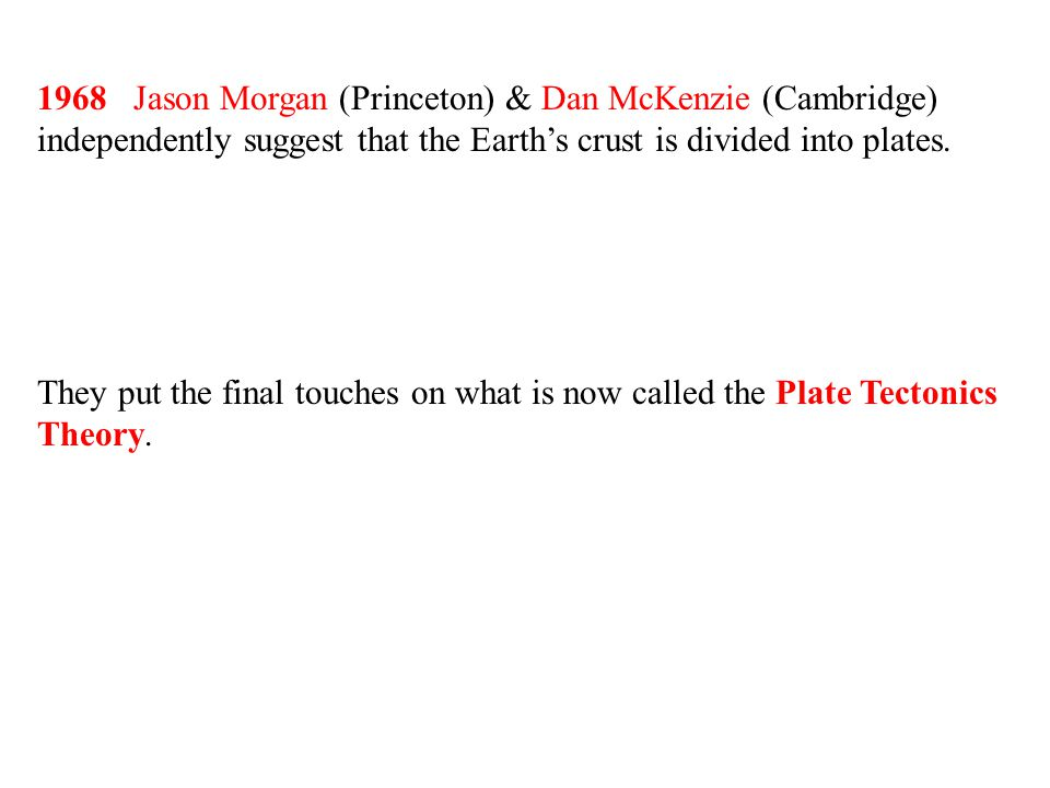 1968 Jason Morgan (Princeton) & Dan McKenzie (Cambridge) independently suggest that the Earth's crust is divided into plates.