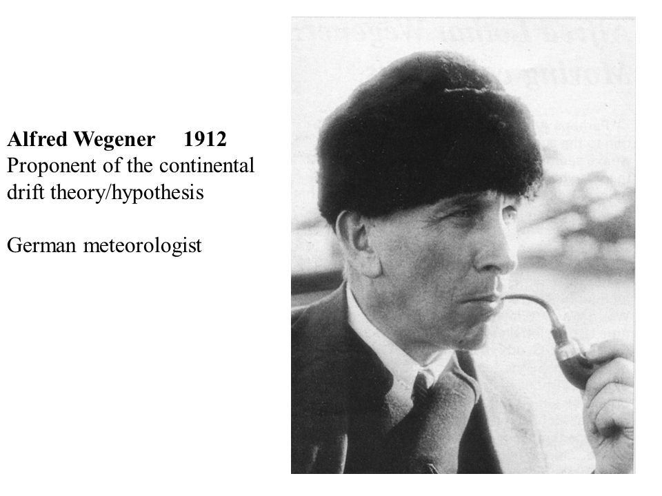 Alfred Wegener 1912 Proponent of the continental drift theory/hypothesis German meteorologist