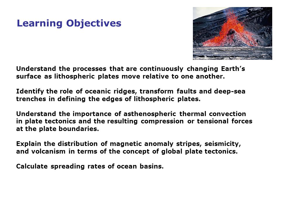 Learning Objectives Understand the processes that are continuously changing Earth's surface as lithospheric plates move relative to one another.