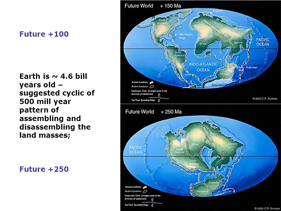 Future +100 Earth is ~ 4.6 bill years old – suggested cyclic of 500 mill year pattern of assembling and disassembling the land masses;