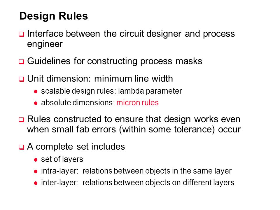 Design Rules Interface between the circuit designer and process engineer. Guidelines for constructing process masks.